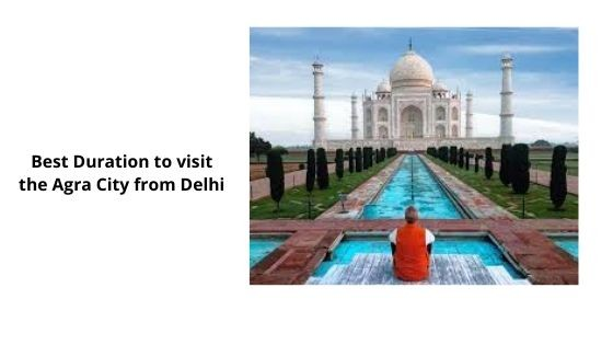 Best Duration to visit the Agra City from Delhi